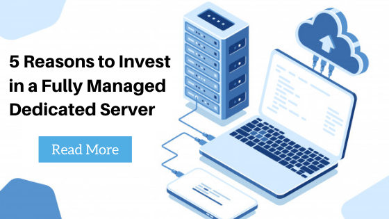5 Reasons to Invest in a Fully Managed Dedicated Server