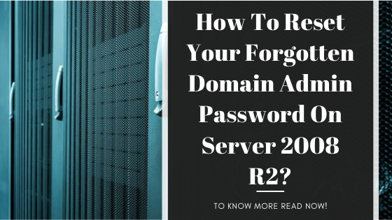How To Reset Your Forgotten Domain Admin Password On Server 2008 R2?