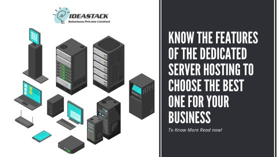 Know The Features Of The Dedicated Server Hosting To Choose The Best One For Your Business.