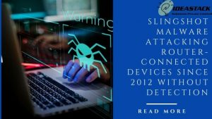 SLINGSHOT MALWARE ATTACKING ROUTER-CONNECTED DEVICES SINCE 2012 WITHOUT DETECTION