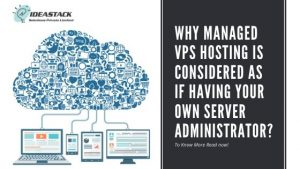 WHY MANAGED VPS HOSTING IS CONSIDERED AS IF HAVING YOUR OWN SERVER ADMINISTRATOR