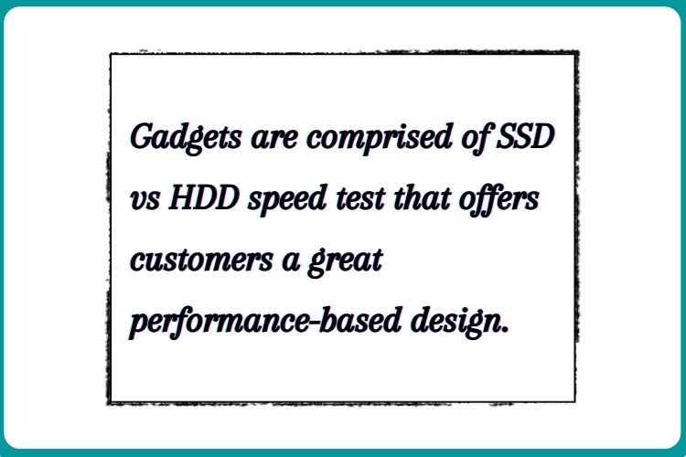 Gadgets are comprised of SSD vs HDD speed test that offers customers a great performance-based design.