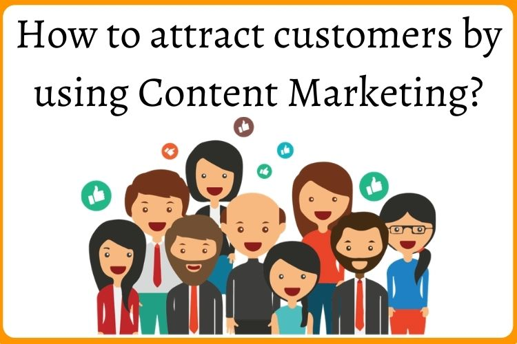 How to attract customers by using Content Marketing?
