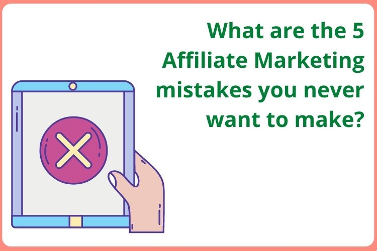 What are the 5 Affiliate Marketing mistakes you never want to make?