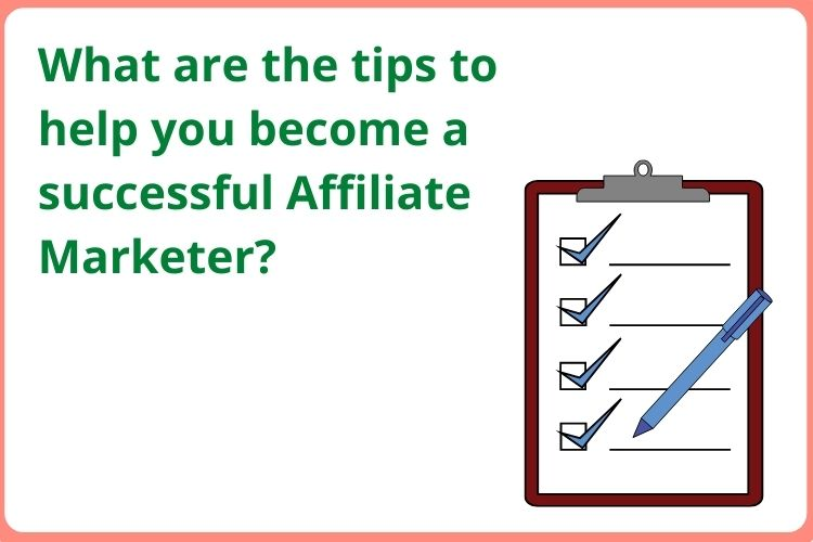 What are the tips to help you become a successful Affiliate Marketer?