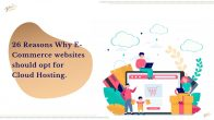 26 Reasons Why E-Commerce websites should opt for Cloud Hosting.